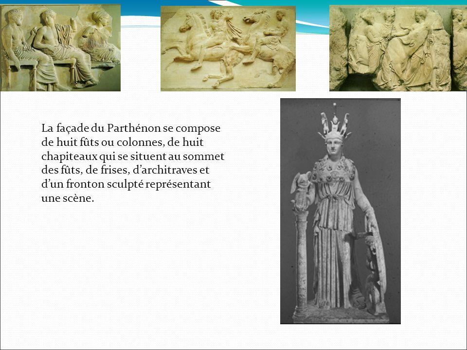 La façade du Parthénon se compose de huit fûts ou colonnes, de huit chapiteaux qui se situent au sommet des fûts, de frises, darchitraves et dun fronton sculpté représentant une scène.