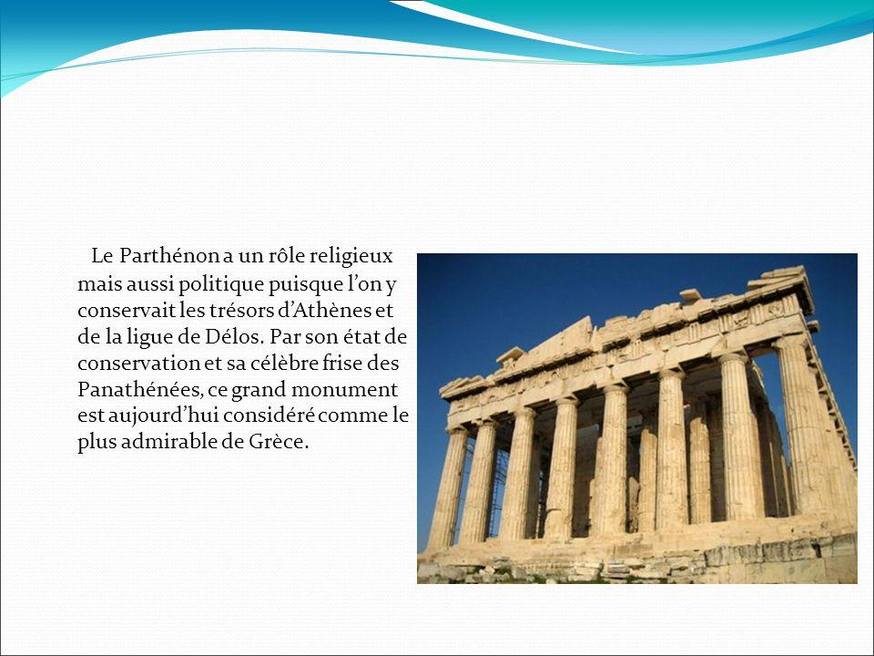 Le Parthénon a un rôle religieux mais aussi politique puisque lon y conservait les trésors dAthènes et de la ligue de Délos. Par son état de conservat