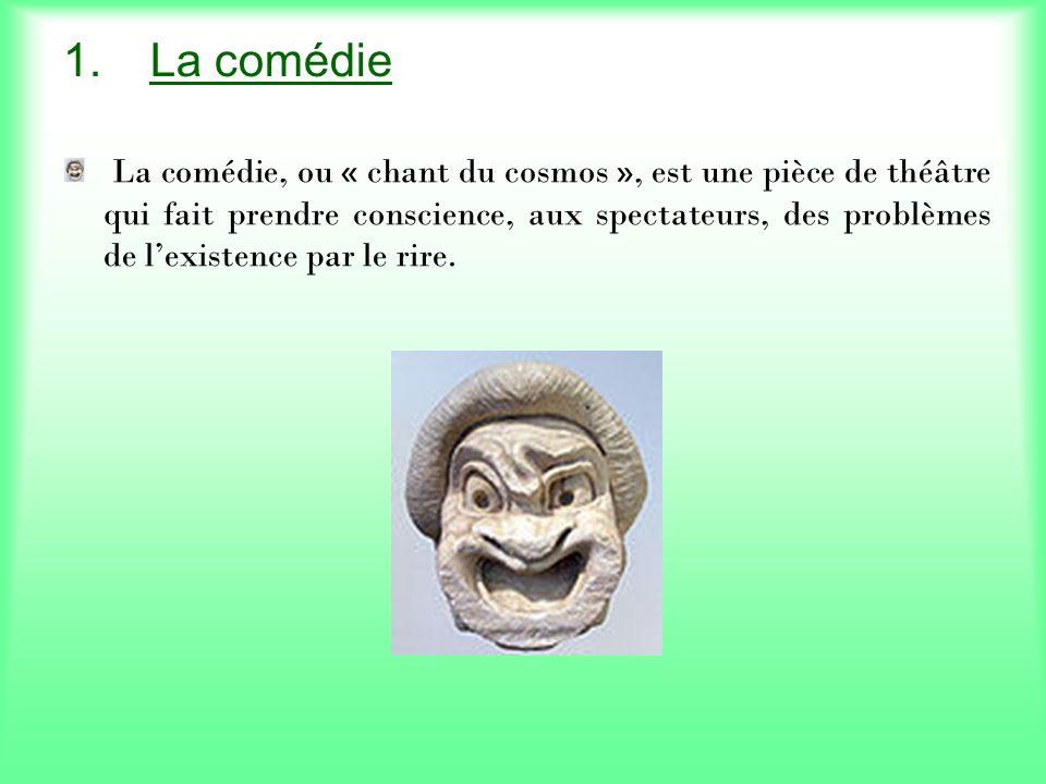 1.La comédie La comédie, ou « chant du cosmos », est une pièce de théâtre qui fait prendre conscience, aux spectateurs, des problèmes de lexistence par le rire.