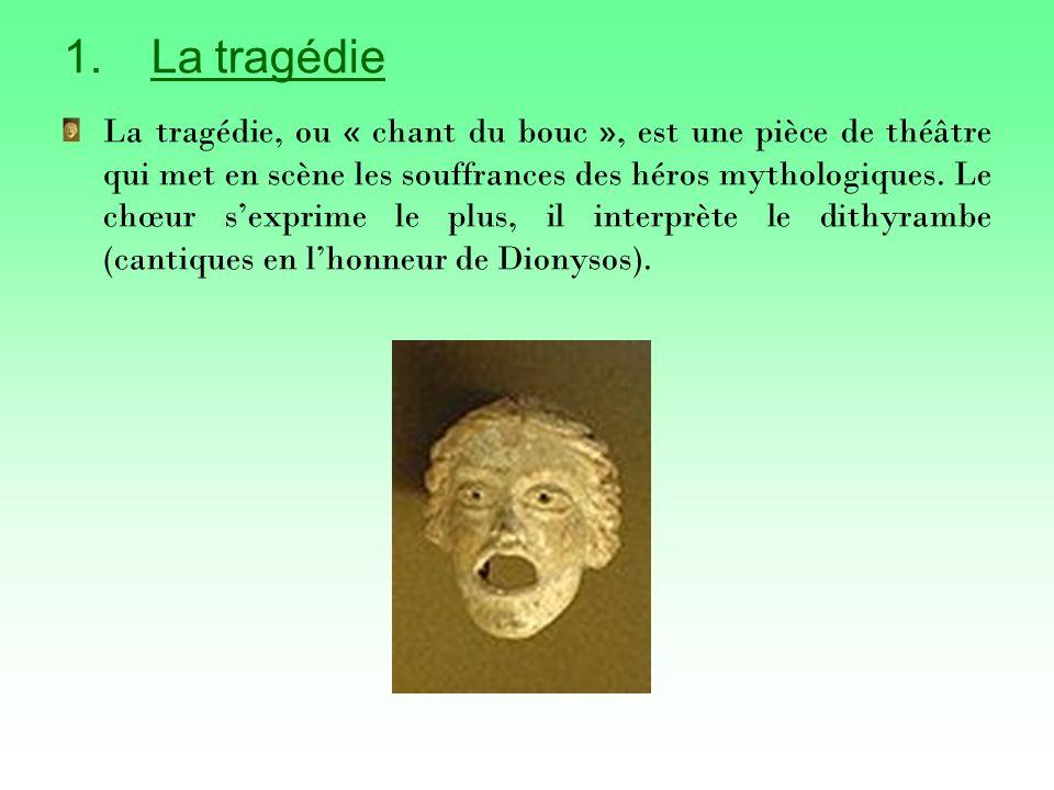 1.La tragédie La tragédie, ou « chant du bouc », est une pièce de théâtre qui met en scène les souffrances des héros mythologiques.