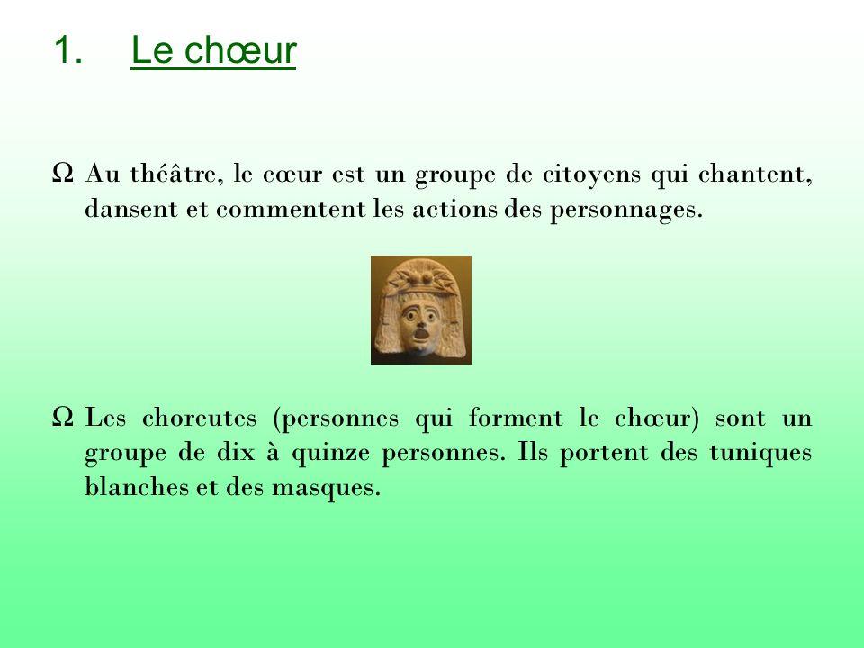 1.Le chœur Au théâtre, le cœur est un groupe de citoyens qui chantent, dansent et commentent les actions des personnages.