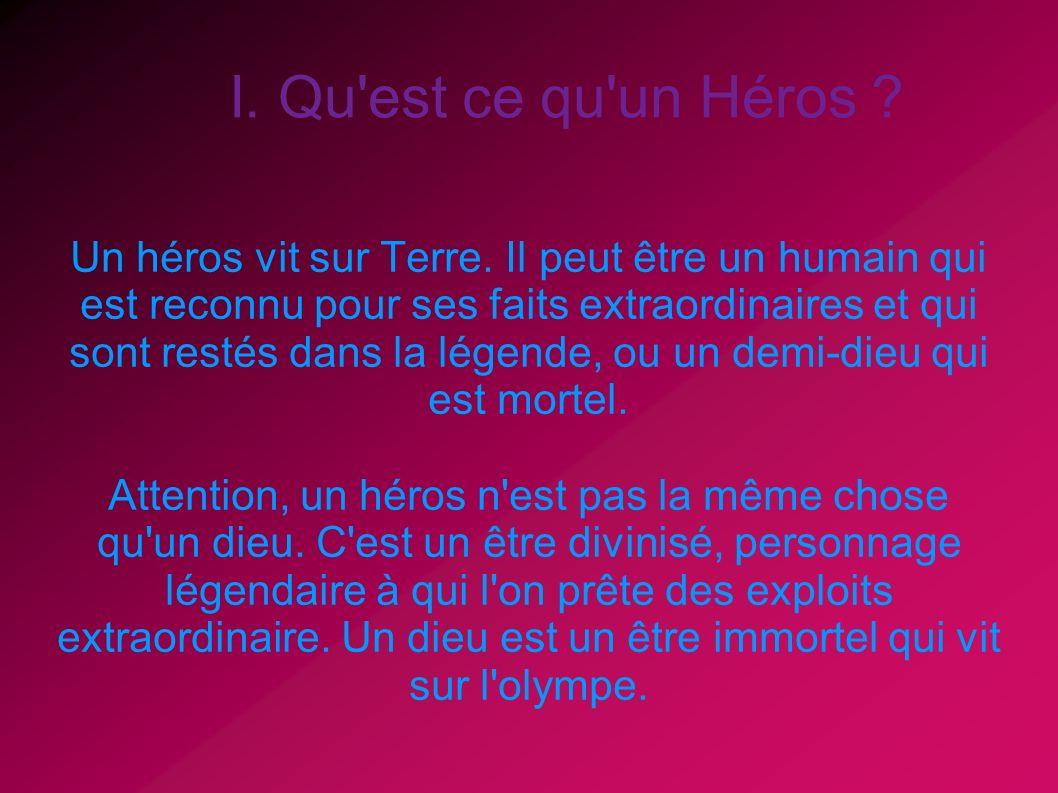I. Qu'est ce qu'un Héros ? Un héros vit sur Terre. Il peut être un humain qui est reconnu pour ses faits extraordinaires et qui sont restés dans la lé