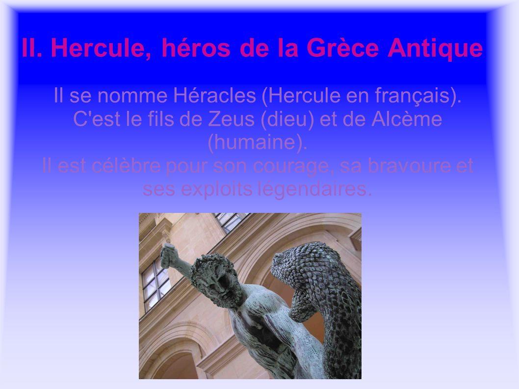 II. Hercule, héros de la Grèce Antique Il se nomme Héracles (Hercule en français). C'est le fils de Zeus (dieu) et de Alcème (humaine). Il est célèbre