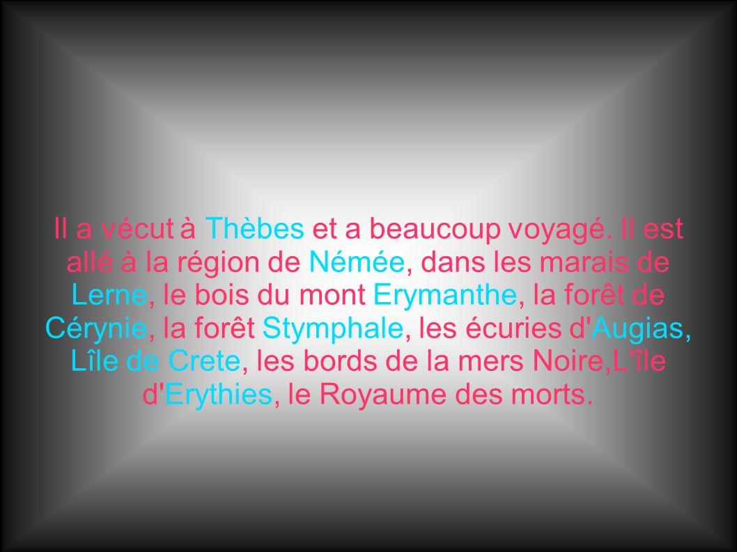 Il a vécut à Thèbes et a beaucoup voyagé. Il est allé à la région de Némée, dans les marais de Lerne, le bois du mont Erymanthe, la forêt de Cérynie,