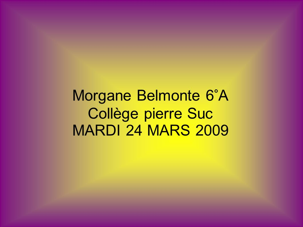 Morgane Belmonte 6°A Collège pierre Suc MARDI 24 MARS 2009