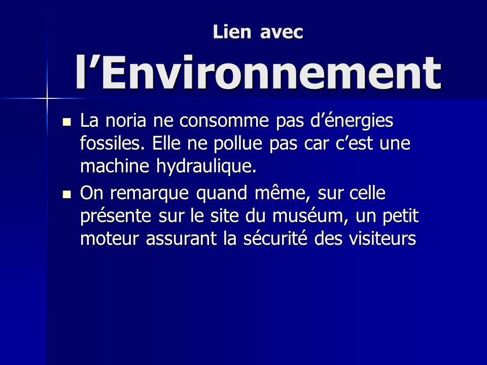 Lien avec lEnvironnement La noria ne consomme pas dénergies fossiles. Elle ne pollue pas car cest une machine hydraulique. La noria ne consomme pas dé