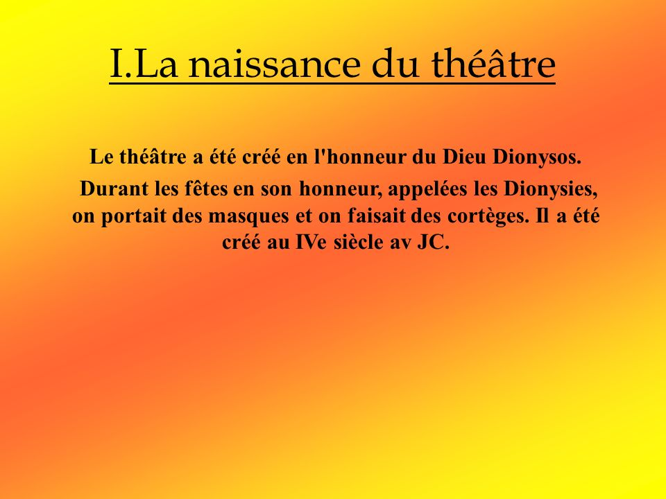 I.La naissance du théâtre Le théâtre a été créé en l'honneur du Dieu Dionysos. Durant les fêtes en son honneur, appelées les Dionysies, on portait des