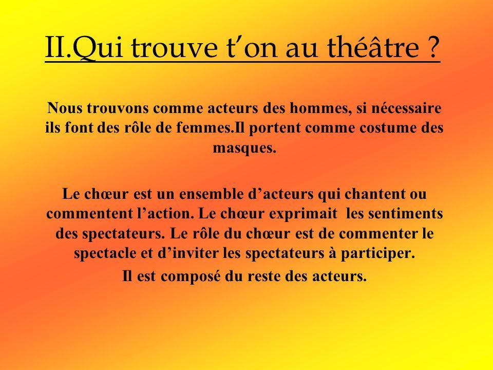 II.Qui trouve ton au théâtre ? Nous trouvons comme acteurs des hommes, si nécessaire ils font des rôle de femmes.Il portent comme costume des masques.