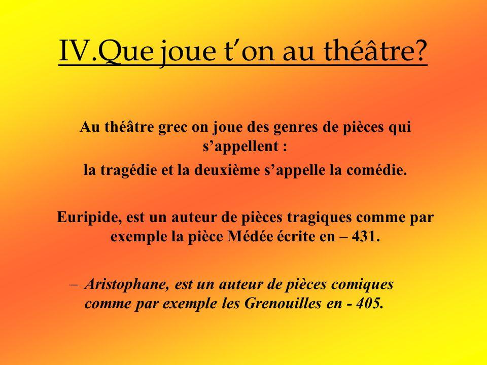 IV.Que joue ton au théâtre? Au théâtre grec on joue des genres de pièces qui sappellent : la tragédie et la deuxième sappelle la comédie. Euripide, es