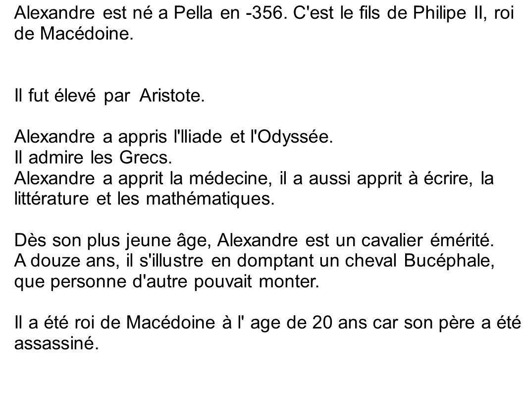 Alexandre est né a Pella en -356. C'est le fils de Philipe II, roi de Macédoine. Il fut élevé par Aristote. Alexandre a appris l'lliade et l'Odyssée.