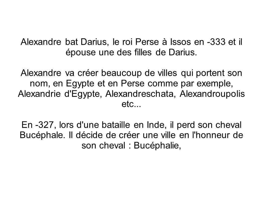 Alexandre bat Darius, le roi Perse à Issos en -333 et il épouse une des filles de Darius. Alexandre va créer beaucoup de villes qui portent son nom, e