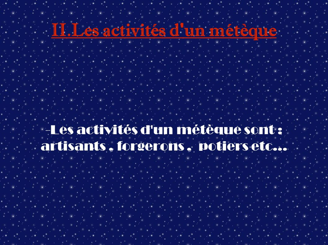 II.Les activités d ' un métèque -Les activités d'un métèque sont : artisants, forgerons, potiers etc...