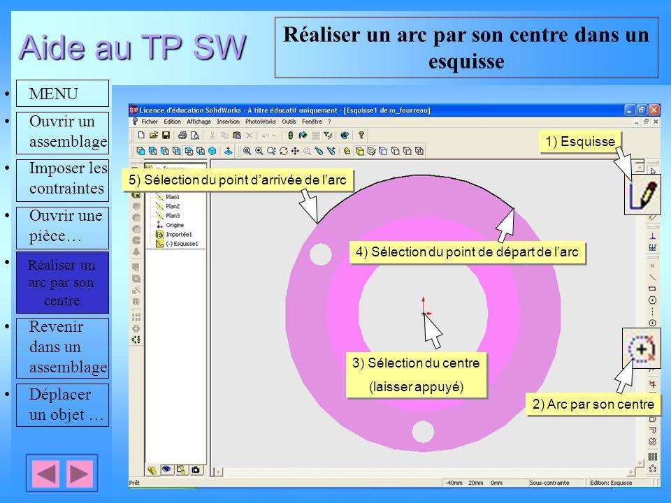 Aide au TP SW MENU Ouvrir un assemblage Imposer les contraintes Ouvrir une pièce… Réaliser un arc par son centre Revenir dans un assemblage Déplacer un objet … Réaliser un arc par son centre dans un esquisse Réaliser un arc par son centre 3) Sélection du centre (laisser appuyé) 3) Sélection du centre (laisser appuyé) 1) Esquisse 2) Arc par son centre 4) Sélection du point de départ de larc 5) Sélection du point darrivée de larc