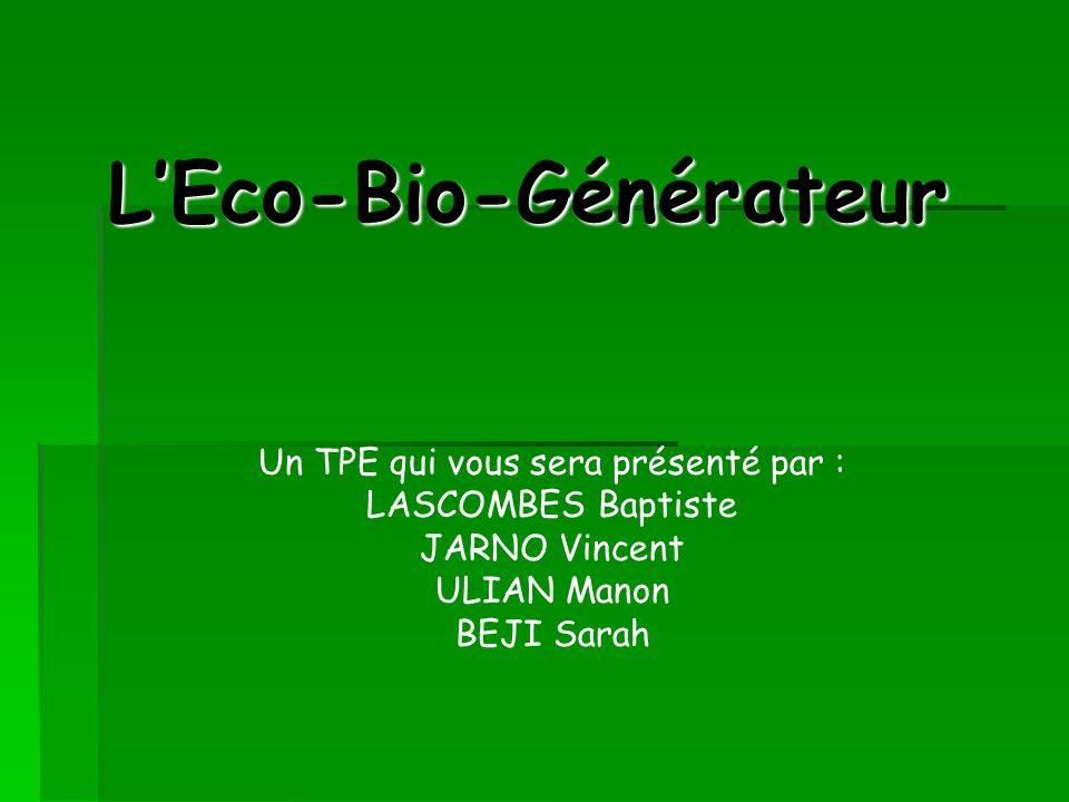 LEco-Bio-Générateur Un TPE qui vous sera présenté par : LASCOMBES Baptiste JARNO Vincent ULIAN Manon BEJI Sarah
