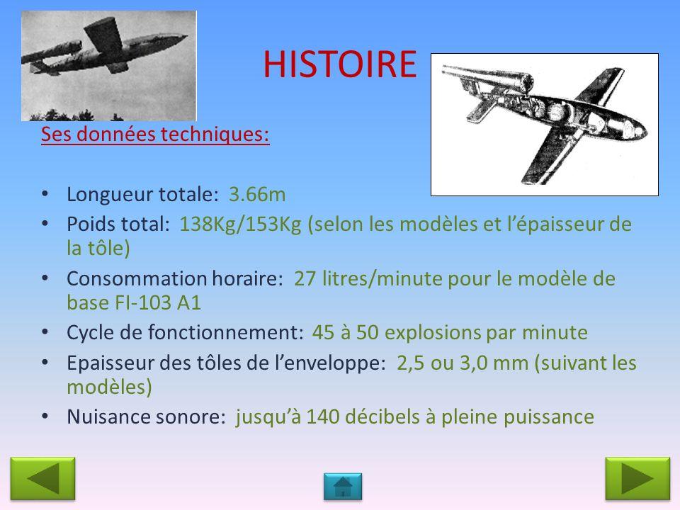 HISTOIRE Ses données techniques: Longueur totale: 3.66m Poids total: 138Kg/153Kg (selon les modèles et lépaisseur de la tôle) Consommation horaire: 27 litres/minute pour le modèle de base FI-103 A1 Cycle de fonctionnement: 45 à 50 explosions par minute Epaisseur des tôles de lenveloppe: 2,5 ou 3,0 mm (suivant les modèles) Nuisance sonore: jusquà 140 décibels à pleine puissance
