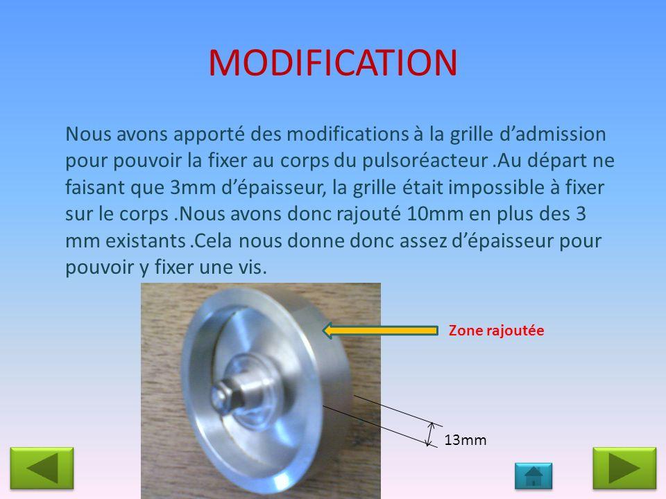 MODIFICATION Nous avons apporté des modifications à la grille dadmission pour pouvoir la fixer au corps du pulsoréacteur.Au départ ne faisant que 3mm dépaisseur, la grille était impossible à fixer sur le corps.Nous avons donc rajouté 10mm en plus des 3 mm existants.Cela nous donne donc assez dépaisseur pour pouvoir y fixer une vis.