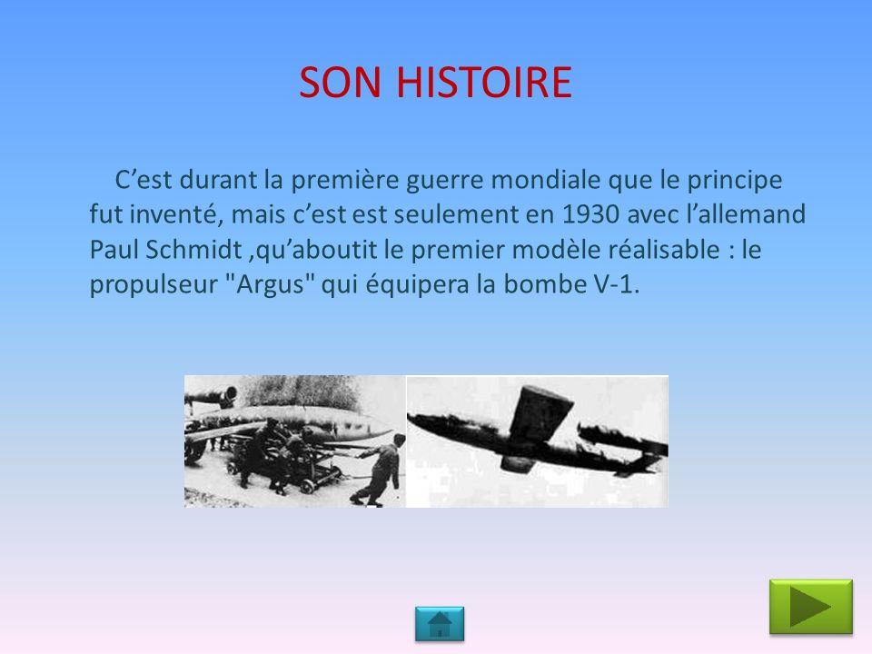 SON HISTOIRE Cest durant la première guerre mondiale que le principe fut inventé, mais cest est seulement en 1930 avec lallemand Paul Schmidt,quaboutit le premier modèle réalisable : le propulseur Argus qui équipera la bombe V-1.