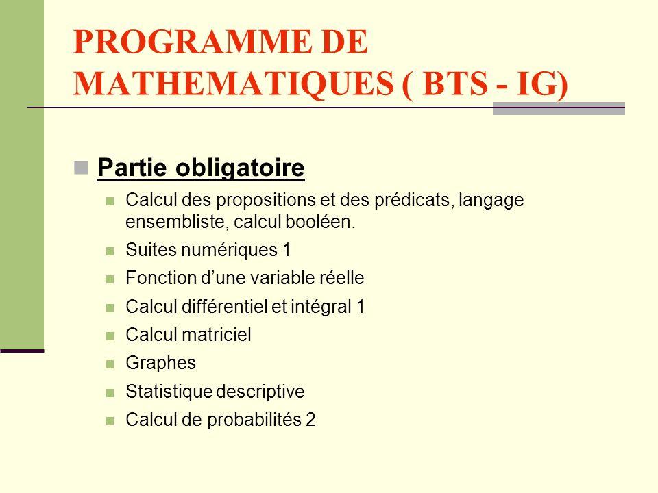 PROGRAMME DE MATHEMATIQUES ( BTS - IG) Partie obligatoire Calcul des propositions et des prédicats, langage ensembliste, calcul booléen. Suites numéri