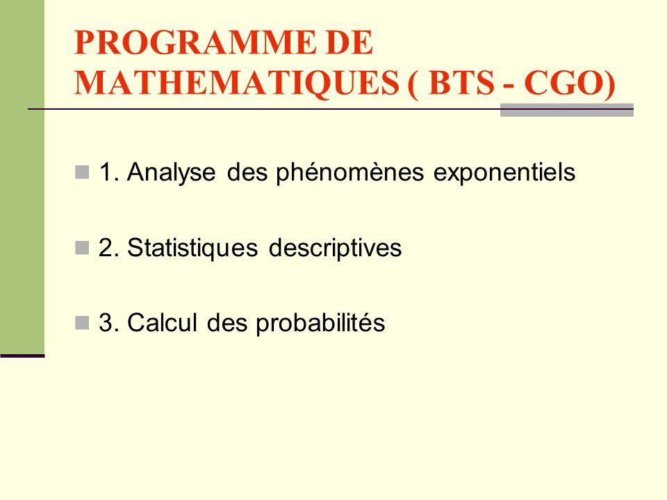 PROGRAMME DE MATHEMATIQUES ( BTS - CGO) 1. Analyse des phénomènes exponentiels 2. Statistiques descriptives 3. Calcul des probabilités