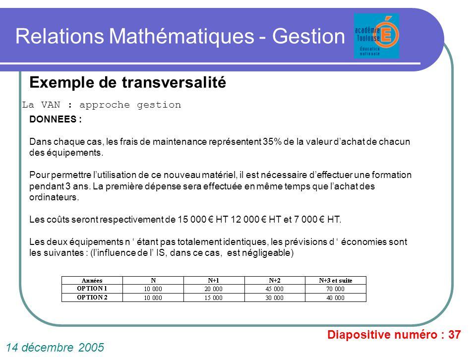 Relations Mathématiques - Gestion La VAN : approche gestion Diapositive numéro : 37 14 décembre 2005 Exemple de transversalité DONNEES : Dans chaque c