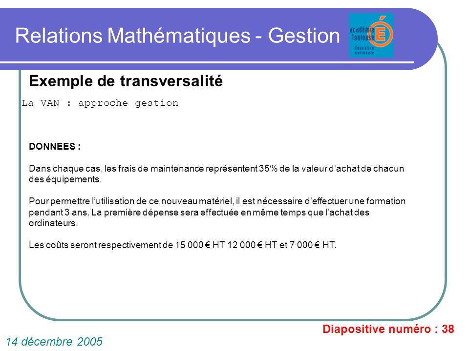 Relations Mathématiques - Gestion La VAN : approche gestion Diapositive numéro : 38 14 décembre 2005 Exemple de transversalité DONNEES : Dans chaque c