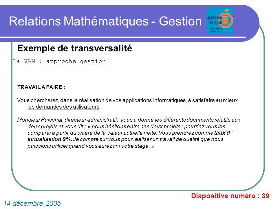 Relations Mathématiques - Gestion La VAN : approche gestion Diapositive numéro : 39 14 décembre 2005 Exemple de transversalité TRAVAIL A FAIRE : Vous