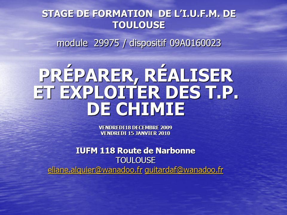 STAGE DE FORMATION DE LI.U.F.M. DE TOULOUSE module 29975 / dispositif 09A0160023 PRÉPARER, RÉALISER ET EXPLOITER DES T.P. DE CHIMIE VENDREDI18 DECEMBR