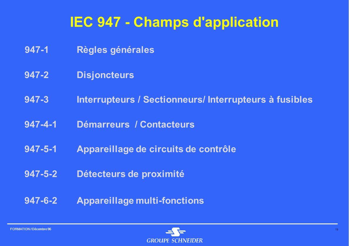 19 FORMATION / Décembre 96 IEC 947 - Champs d'application 947-1Règles générales 947-2Disjoncteurs 947-3Interrupteurs / Sectionneurs/ Interrupteurs à f