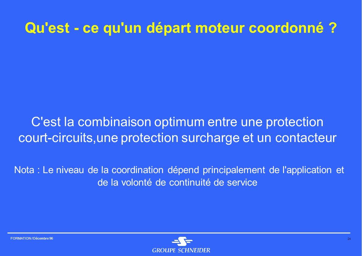 24 FORMATION / Décembre 96 Qu'est - ce qu'un départ moteur coordonné ? C'est la combinaison optimum entre une protection court-circuits,une protection