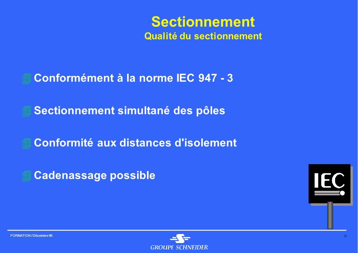 38 FORMATION / Décembre 96 Sectionnement Qualité du sectionnement 4Conformément à la norme IEC 947 - 3 4Sectionnement simultané des pôles 4Conformité