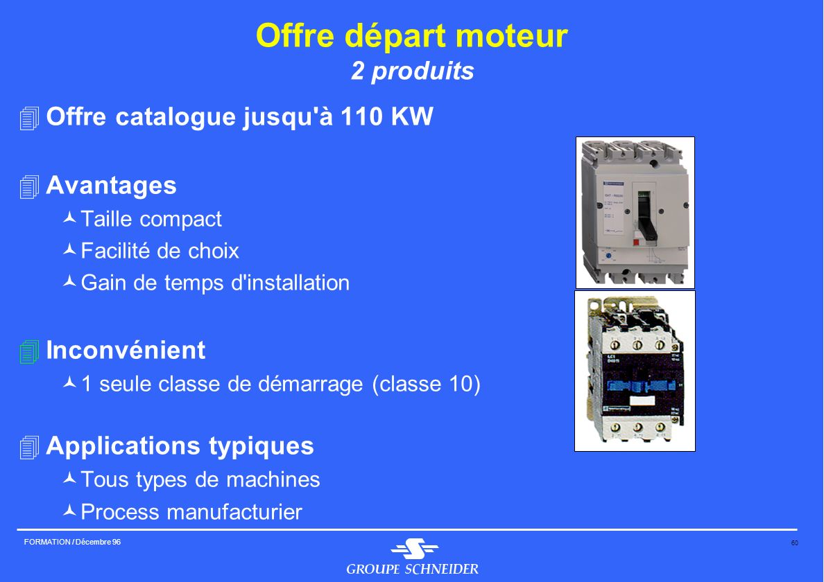 60 FORMATION / Décembre 96 Offre départ moteur 2 produits 4Offre catalogue jusqu'à 110 KW 4Avantages ©Taille compact ©Facilité de choix ©Gain de temps