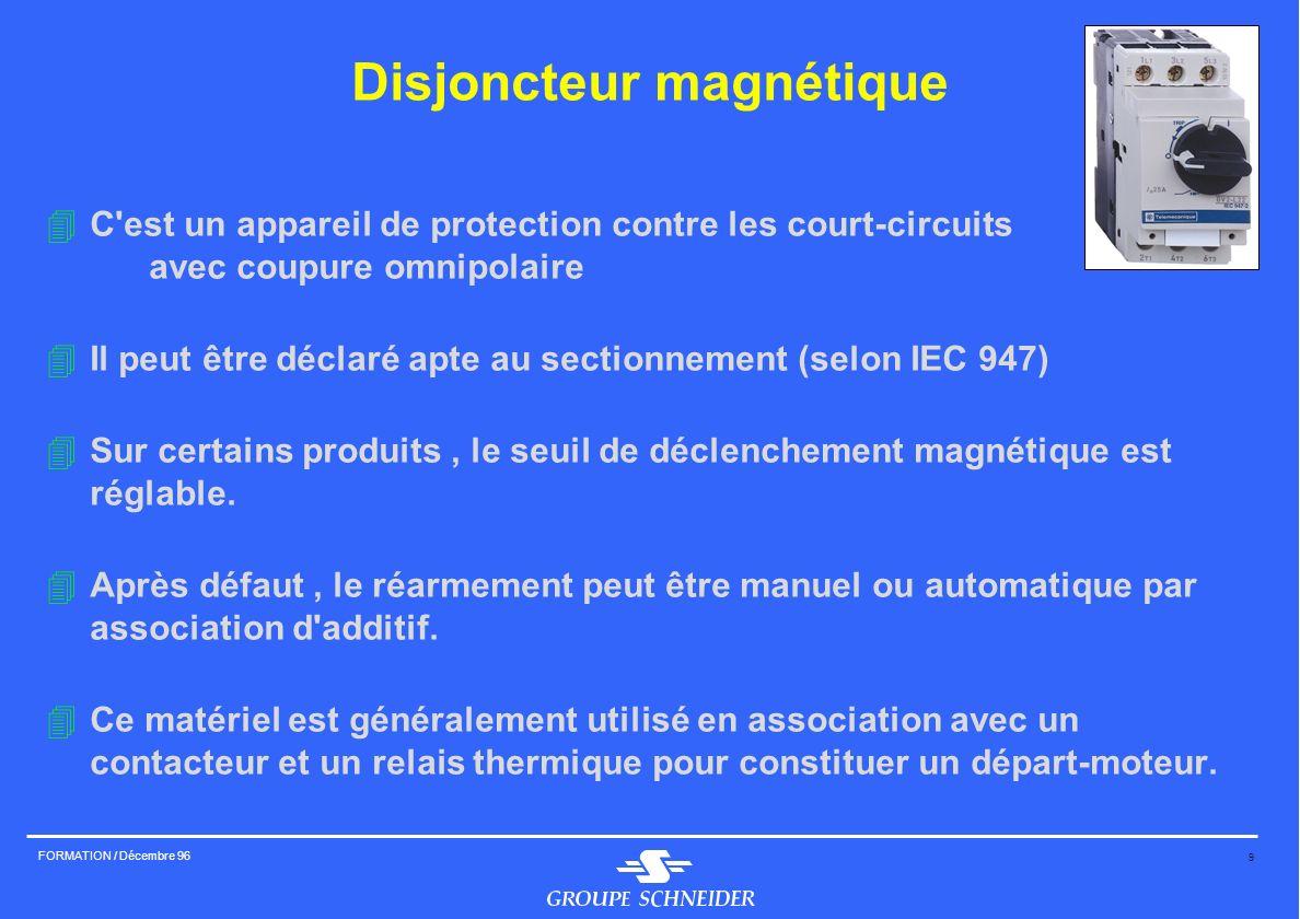 9 FORMATION / Décembre 96 Disjoncteur magnétique 4C'est un appareil de protection contre les court-circuits avec coupure omnipolaire 4Il peut être déc