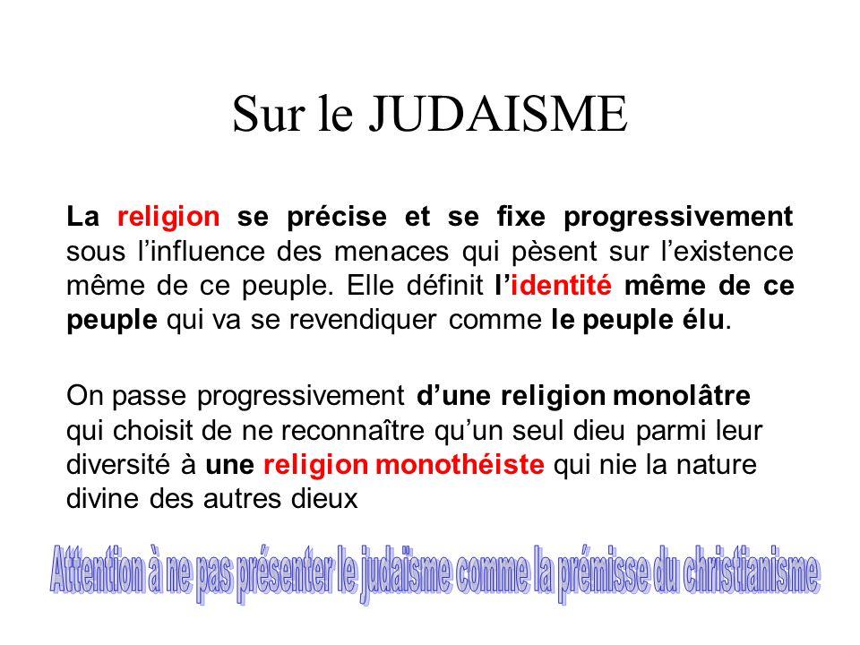 Sur le JUDAISME La religion se précise et se fixe progressivement sous linfluence des menaces qui pèsent sur lexistence même de ce peuple. Elle défini