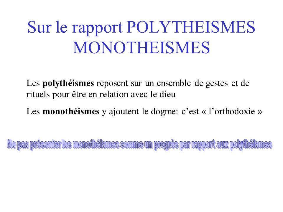 Sur le rapport POLYTHEISMES MONOTHEISMES Les polythéismes reposent sur un ensemble de gestes et de rituels pour être en relation avec le dieu Les monothéismes y ajoutent le dogme: cest « lorthodoxie »