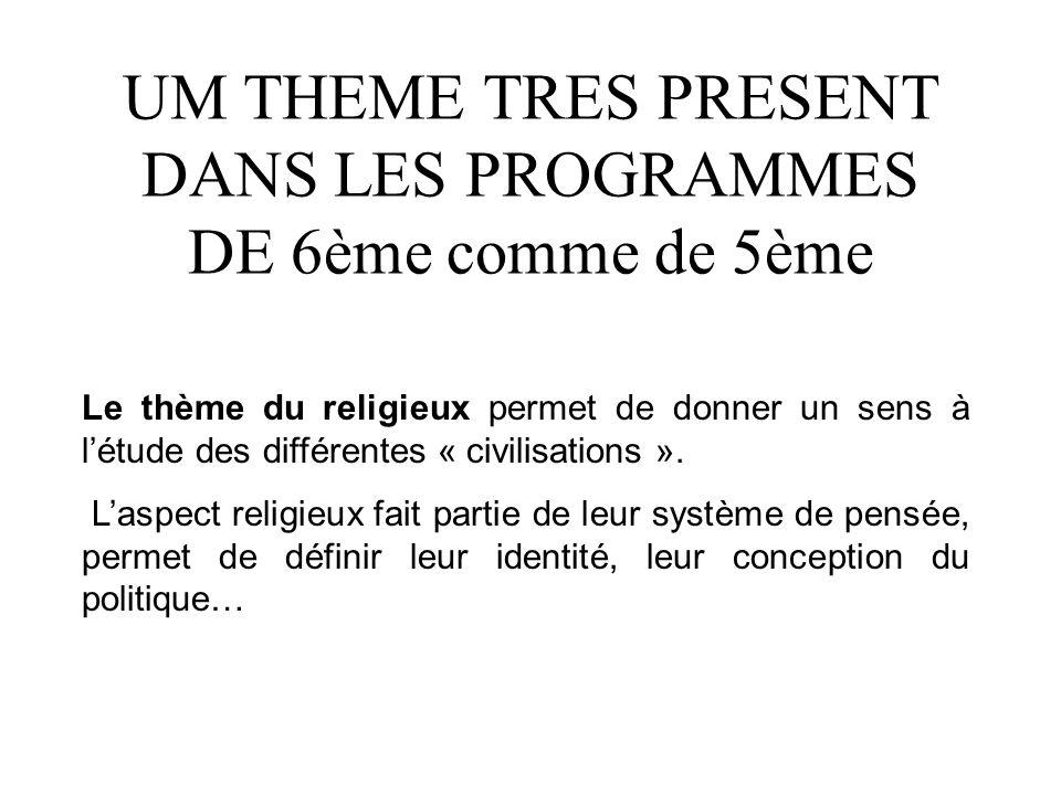 UM THEME TRES PRESENT DANS LES PROGRAMMES DE 6ème comme de 5ème Le thème du religieux permet de donner un sens à létude des différentes « civilisation