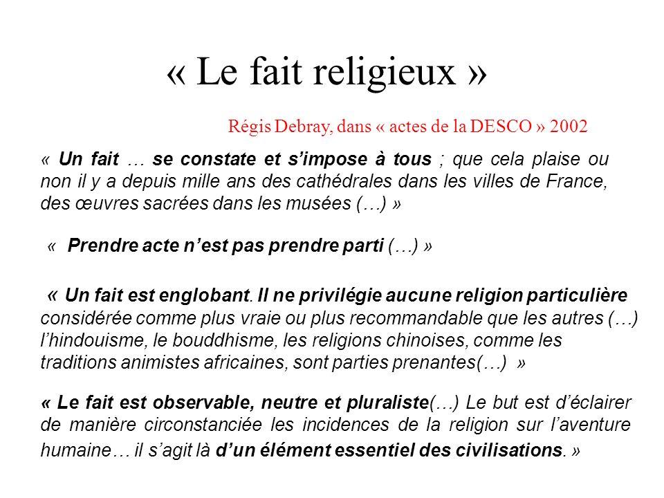 « Le fait religieux » « Un fait … se constate et simpose à tous ; que cela plaise ou non il y a depuis mille ans des cathédrales dans les villes de France, des œuvres sacrées dans les musées (…) » « Prendre acte nest pas prendre parti (…) » « Un fait est englobant.