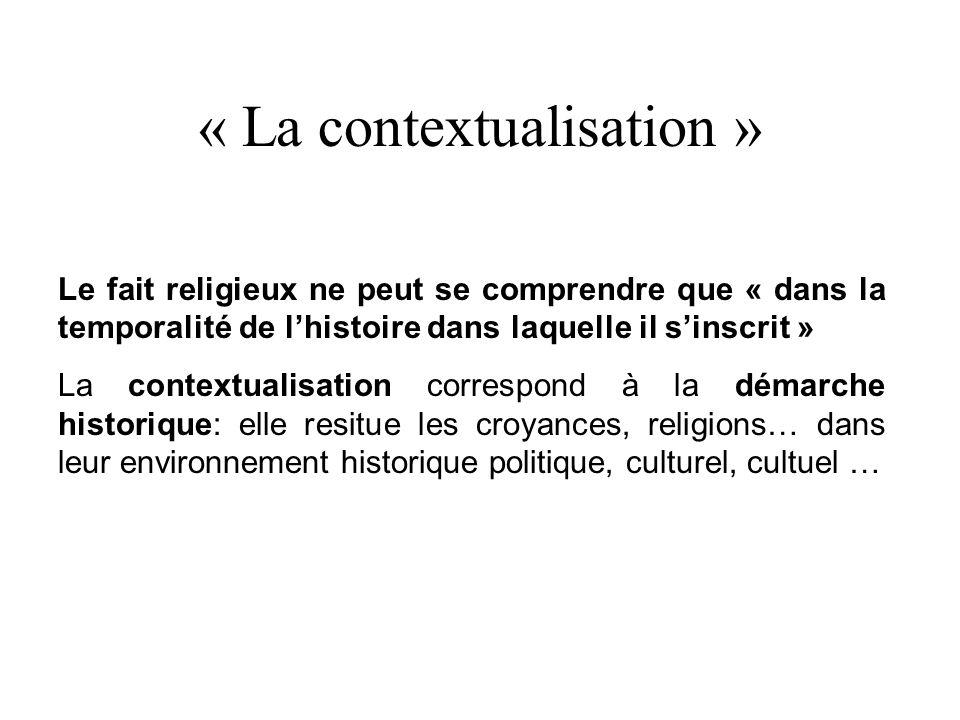 « La contextualisation » Le fait religieux ne peut se comprendre que « dans la temporalité de lhistoire dans laquelle il sinscrit » La contextualisation correspond à la démarche historique: elle resitue les croyances, religions… dans leur environnement historique politique, culturel, cultuel …