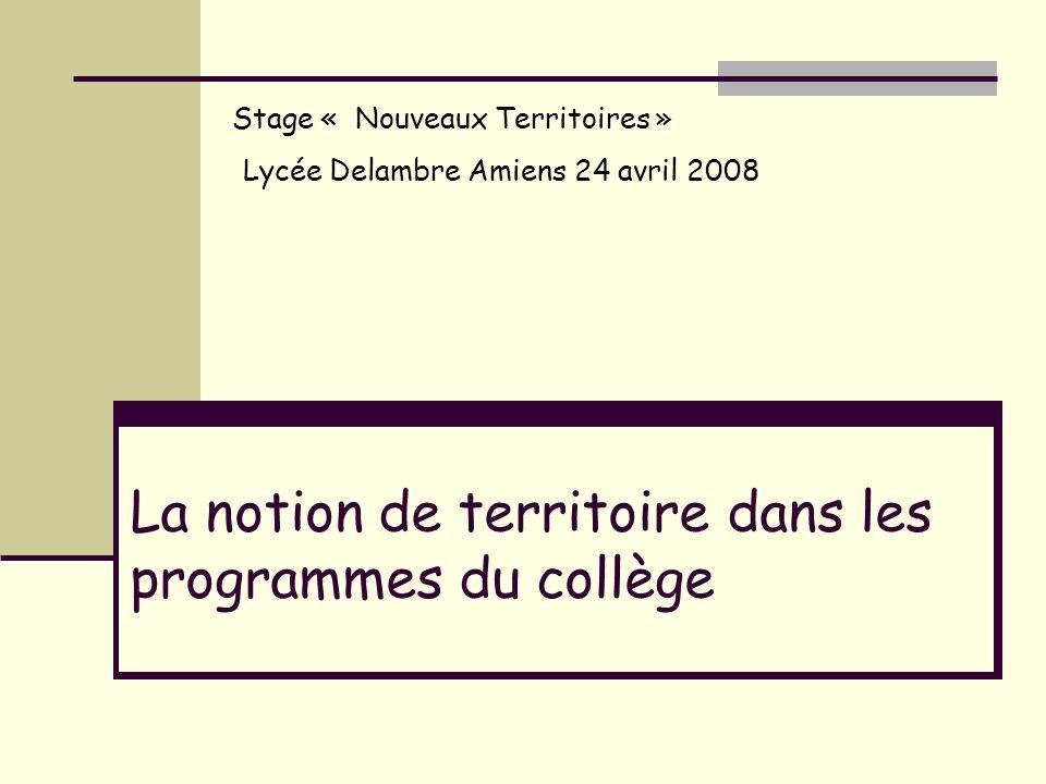 La notion de territoire dans les programmes du collège Stage « Nouveaux Territoires » Lycée Delambre Amiens 24 avril 2008
