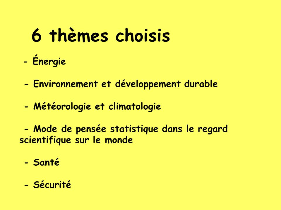 6 thèmes choisis - Énergie - Environnement et développement durable - Météorologie et climatologie - Mode de pensée statistique dans le regard scientifique sur le monde - Santé - Sécurité