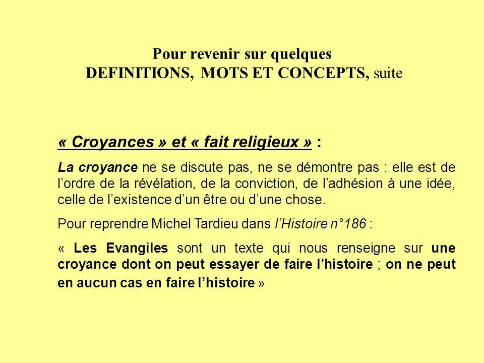 Pour revenir sur quelques DEFINITIONS, MOTS ET CONCEPTS, suite « Croyances » et « fait religieux » : La croyance ne se discute pas, ne se démontre pas : elle est de lordre de la révélation, de la conviction, de ladhésion à une idée, celle de lexistence dun être ou dune chose.
