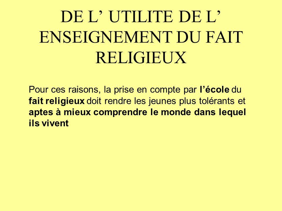 DE L UTILITE DE L ENSEIGNEMENT DU FAIT RELIGIEUX Pour ces raisons, la prise en compte par lécole du fait religieux doit rendre les jeunes plus tolérants et aptes à mieux comprendre le monde dans lequel ils vivent