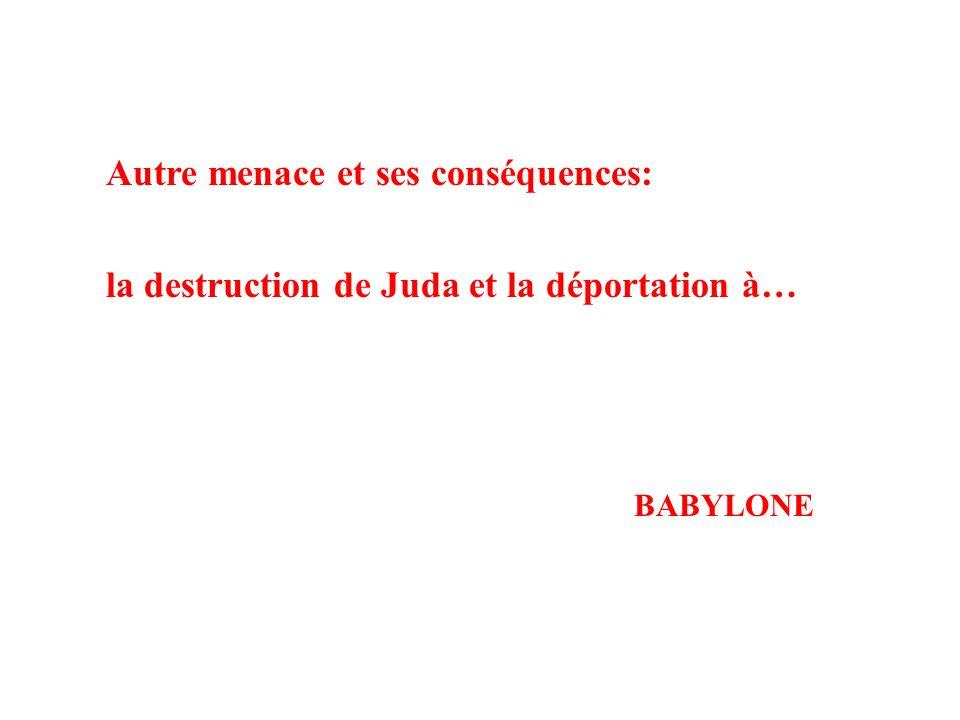 Autre menace et ses conséquences: la destruction de Juda et la déportation à… BABYLONE