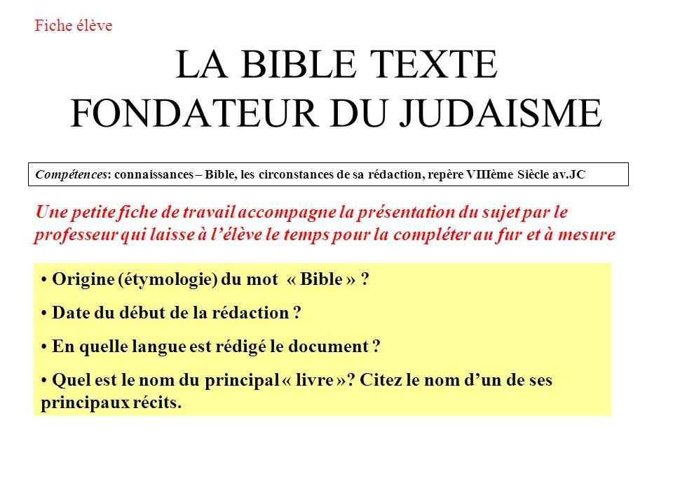 LA BIBLE TEXTE FONDATEUR DU JUDAISME Compétences: connaissances – Bible, les circonstances de sa rédaction, repère VIIIème Siècle av.JC Origine (étymologie) du mot « Bible » .