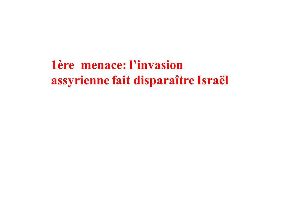 1ère menace: linvasion assyrienne fait disparaître Israël