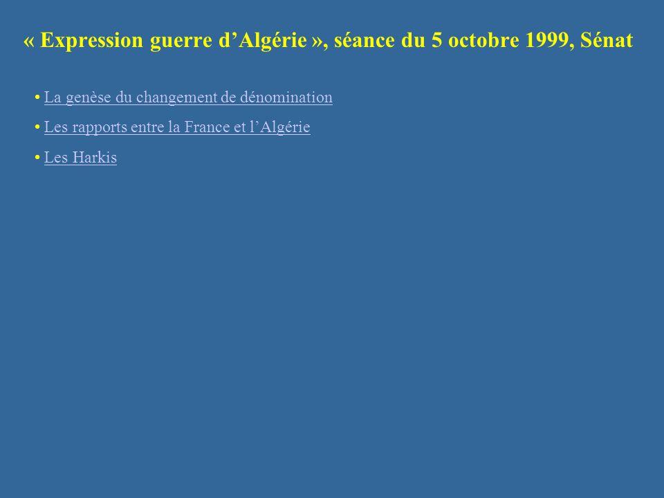 « Expression guerre dAlgérie », séance du 5 octobre 1999, Sénat La genèse du changement de dénomination Les rapports entre la France et lAlgérie Les H