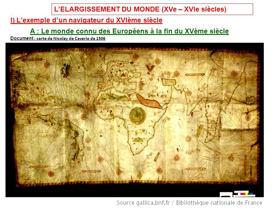 LELARGISSEMENT DU MONDE (XVe – XVIe siècles) I) Lexemple dun navigateur du XVIème siècle A : Le monde connu des Européens à la fin du XVème siècle Document : carte de Nicolay de Caverio de 1506
