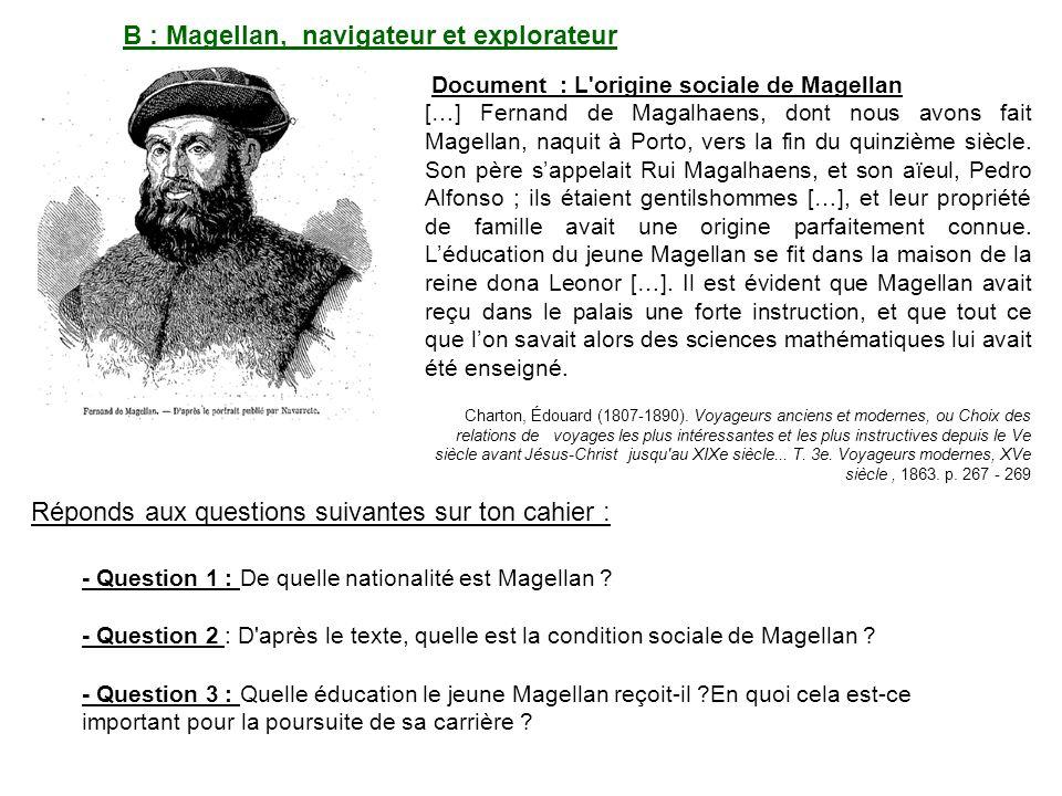 B : Magellan, navigateur et explorateur Document : L origine sociale de Magellan […] Fernand de Magalhaens, dont nous avons fait Magellan, naquit à Porto, vers la fin du quinzième siècle.