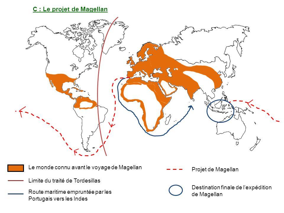 C : Le projet de Magellan Le monde connu avant le voyage de Magellan Projet de Magellan Destination finale de lexpédition de Magellan Limite du traité de Tordesillas Route maritime empruntée par les Portugais vers les Indes