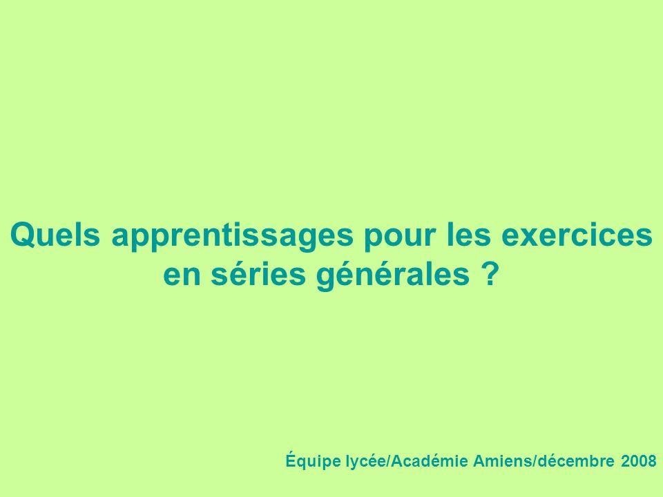 Quels apprentissages pour les exercices en séries générales ? Équipe lycée/Académie Amiens/décembre 2008
