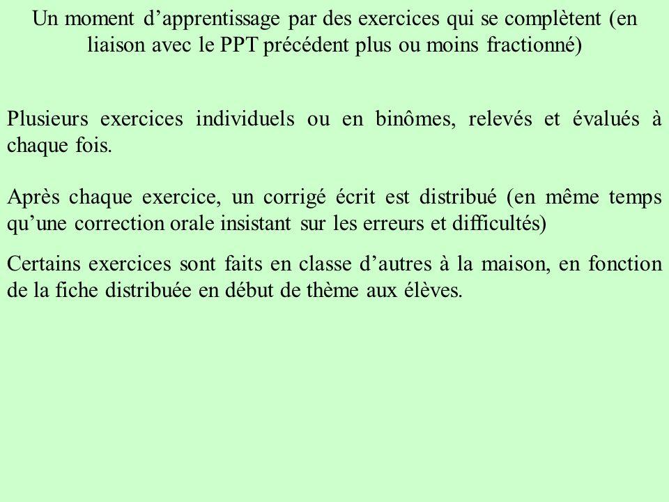 Un moment dapprentissage par des exercices qui se complètent (en liaison avec le PPT précédent plus ou moins fractionné) Plusieurs exercices individuels ou en binômes, relevés et évalués à chaque fois.